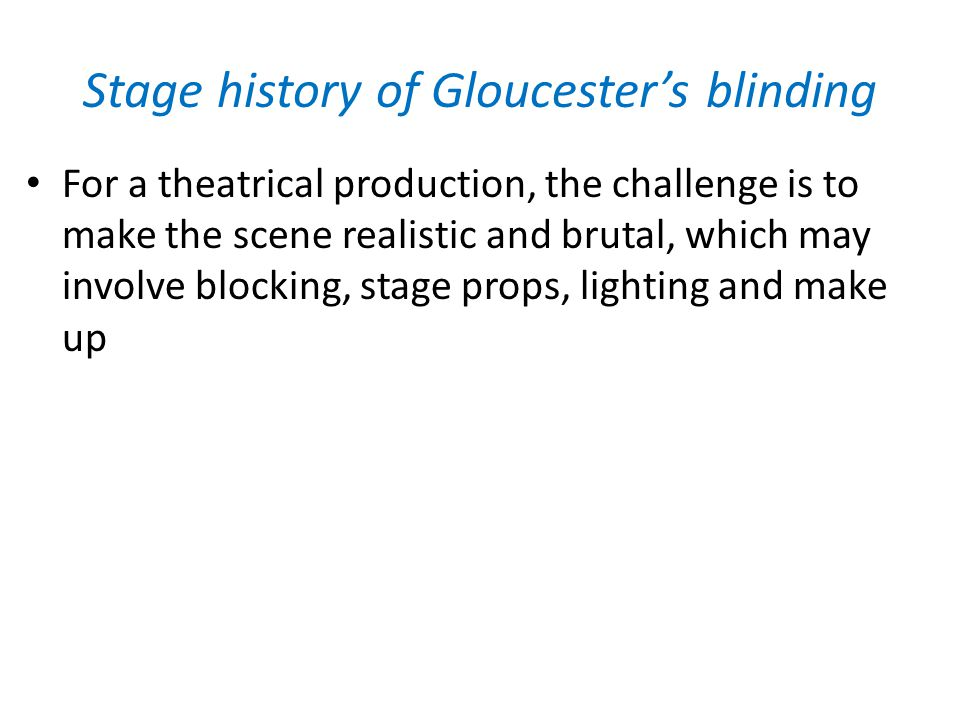 Stage history of Gloucester's blinding For a theatrical production, the challenge is to make the scene realistic and brutal, which may involve blocking, stage props, lighting and make up