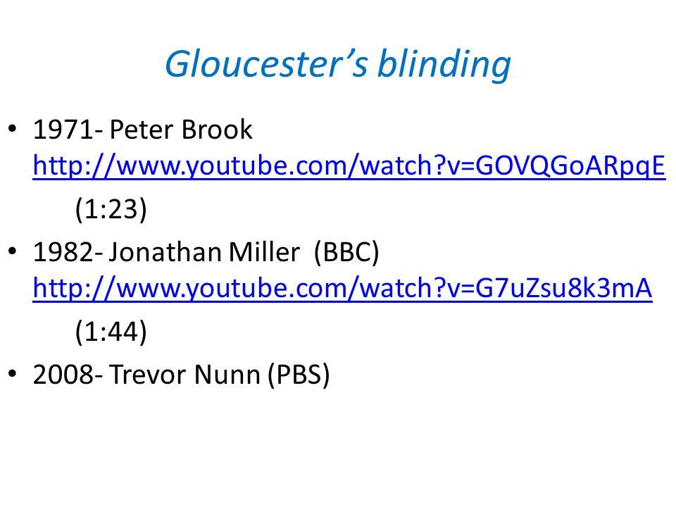 Gloucester's blinding 1971- Peter Brook http://www.youtube.com/watch v=GOVQGoARpqE http://www.youtube.com/watch v=GOVQGoARpqE (1:23) 1982- Jonathan Miller (BBC) http://www.youtube.com/watch v=G7uZsu8k3mA http://www.youtube.com/watch v=G7uZsu8k3mA (1:44) 2008- Trevor Nunn (PBS)