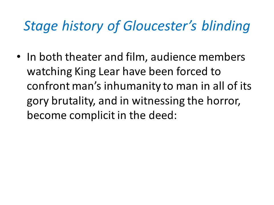 Stage history of Gloucester's blinding What is 'properly' tragic on the page is 'revolting' or 'shocking' on the stage because of the theater's collapse of semantic and somatic violence.