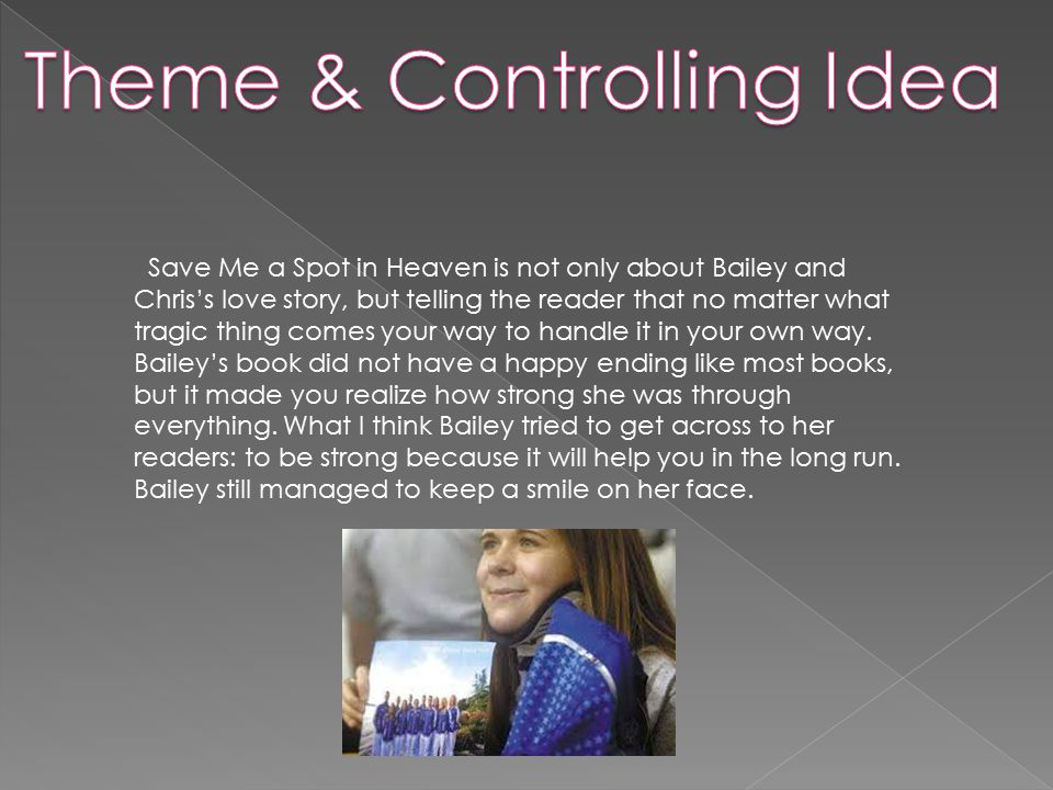 Save Me a Spot in Heaven is not only about Bailey and Chris's love story, but telling the reader that no matter what tragic thing comes your way to handle it in your own way.