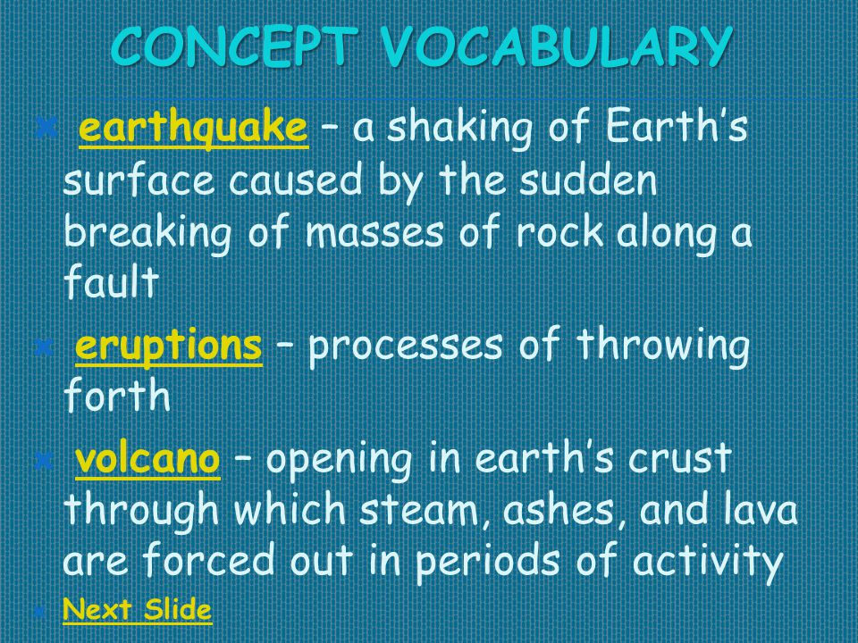 CONCEPT VOCABULARY  earthquake – a shaking of Earth's surface caused by the sudden breaking of masses of rock along a fault earthquake  eruptions –