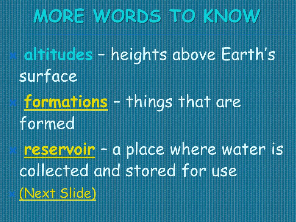 MORE WORDS TO KNOW  altitudes – heights above Earth's surface  formations – things that are formedformations  reservoir – a place where water is co