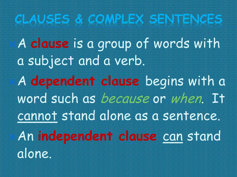  A clause is a group of words with a subject and a verb.  A dependent clause begins with a word such as because or when. It cannot stand alone as a