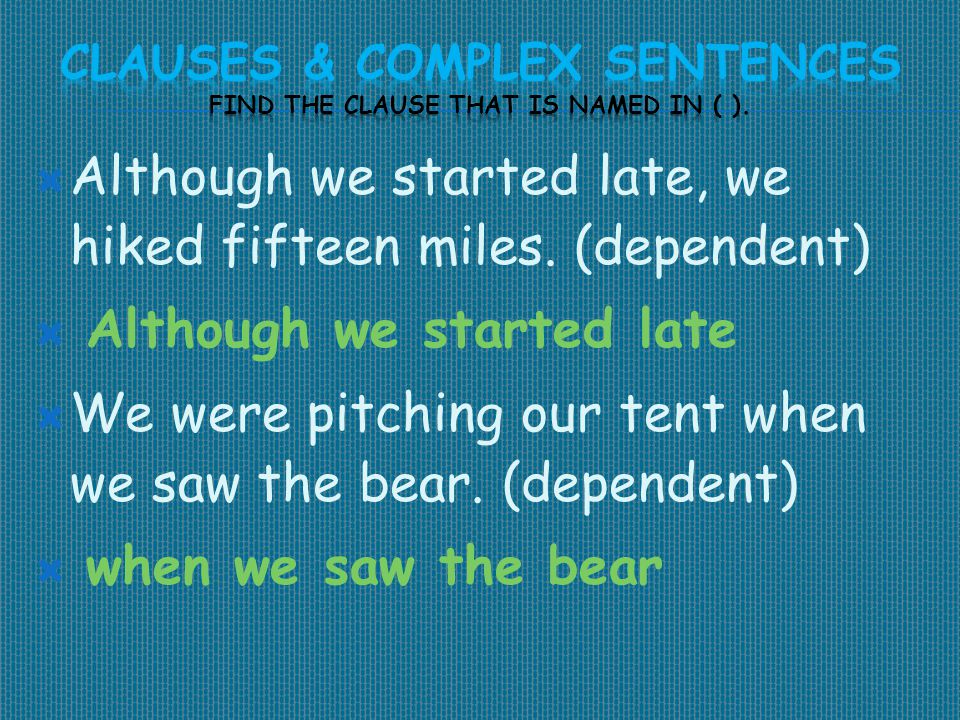  Although we started late, we hiked fifteen miles. (dependent)  Although we started late  We were pitching our tent when we saw the bear. (dependen