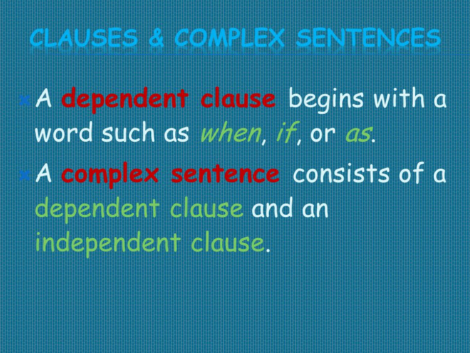  A dependent clause begins with a word such as when, if, or as.  A complex sentence consists of a dependent clause and an independent clause.