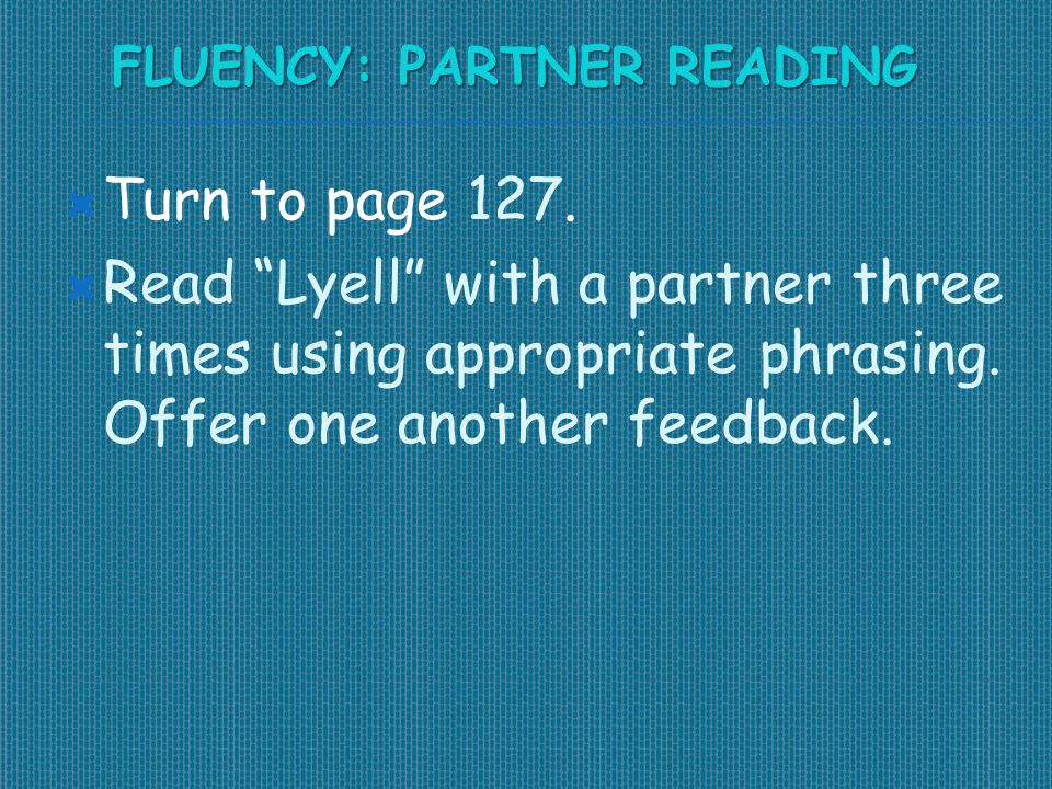 "FLUENCY: PARTNER READING  Turn to page 127.  Read ""Lyell"" with a partner three times using appropriate phrasing. Offer one another feedback."