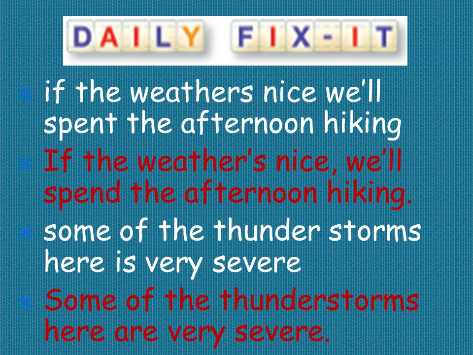  if the weathers nice we'll spent the afternoon hiking  If the weather's nice, we'll spend the afternoon hiking.  some of the thunder storms here i