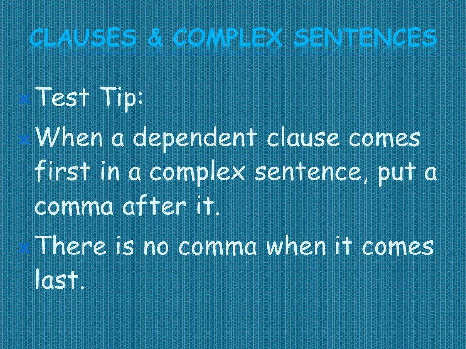  Test Tip:  When a dependent clause comes first in a complex sentence, put a comma after it.  There is no comma when it comes last.