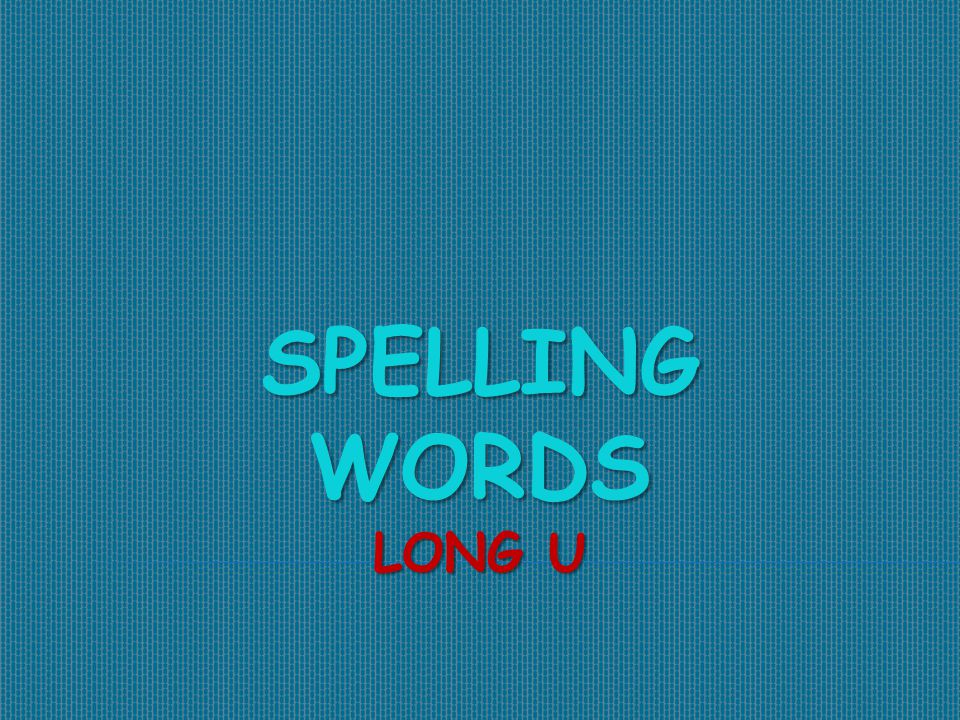 SPELLING WORDS LONG U