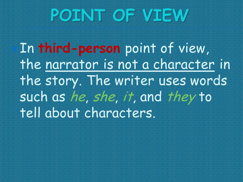 POINT OF VIEW  In third-person point of view, the narrator is not a character in the story. The writer uses words such as he, she, it, and they to te