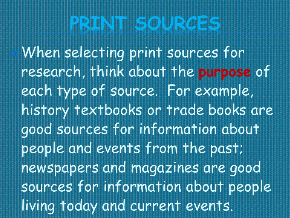  When selecting print sources for research, think about the purpose of each type of source. For example, history textbooks or trade books are good so