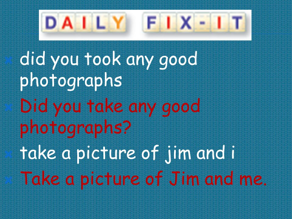  did you took any good photographs  Did you take any good photographs?  take a picture of jim and i  Take a picture of Jim and me.