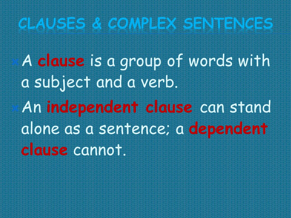  A clause is a group of words with a subject and a verb.  An independent clause can stand alone as a sentence; a dependent clause cannot.