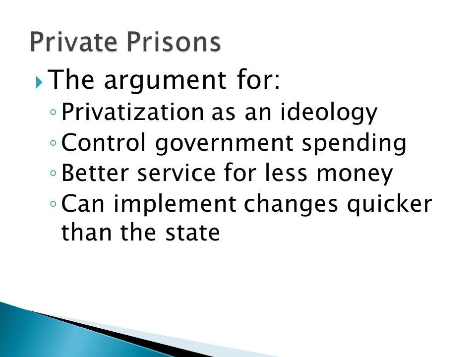  The argument for: ◦ Privatization as an ideology ◦ Control government spending ◦ Better service for less money ◦ Can implement changes quicker than the state
