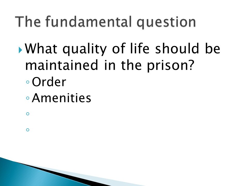  What quality of life should be maintained in the prison ◦ Order ◦ Amenities ◦ ◦
