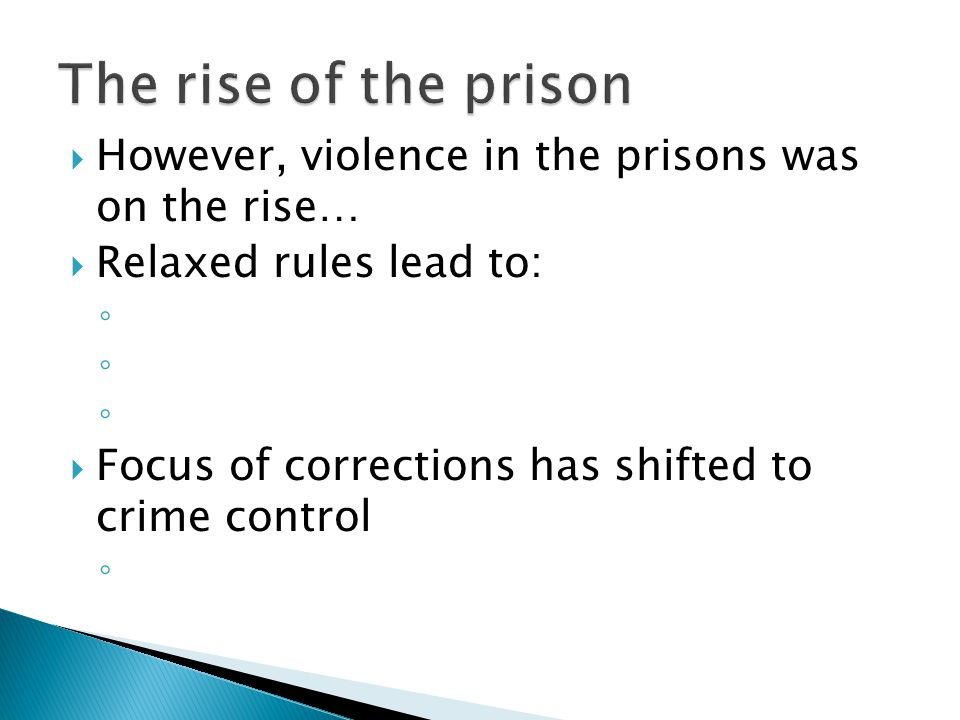  However, violence in the prisons was on the rise…  Relaxed rules lead to: ◦ ◦ ◦  Focus of corrections has shifted to crime control ◦