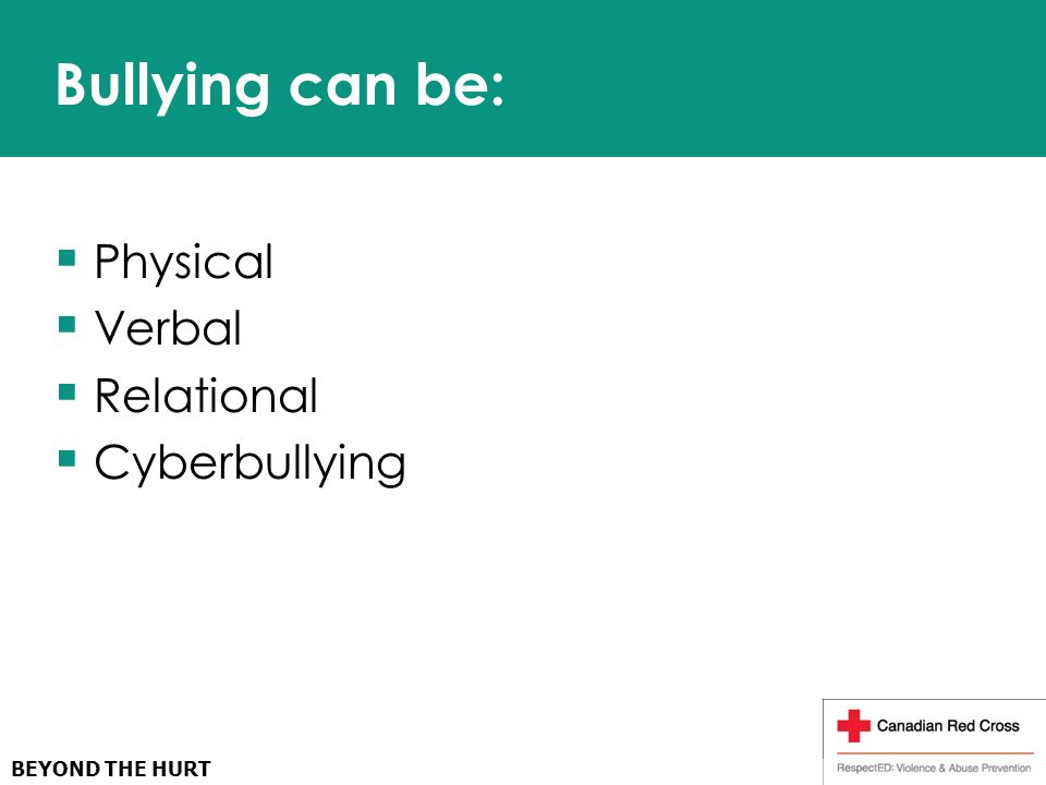 BEYOND THE HURT Bullying can be:  Physical  Verbal  Relational  Cyberbullying