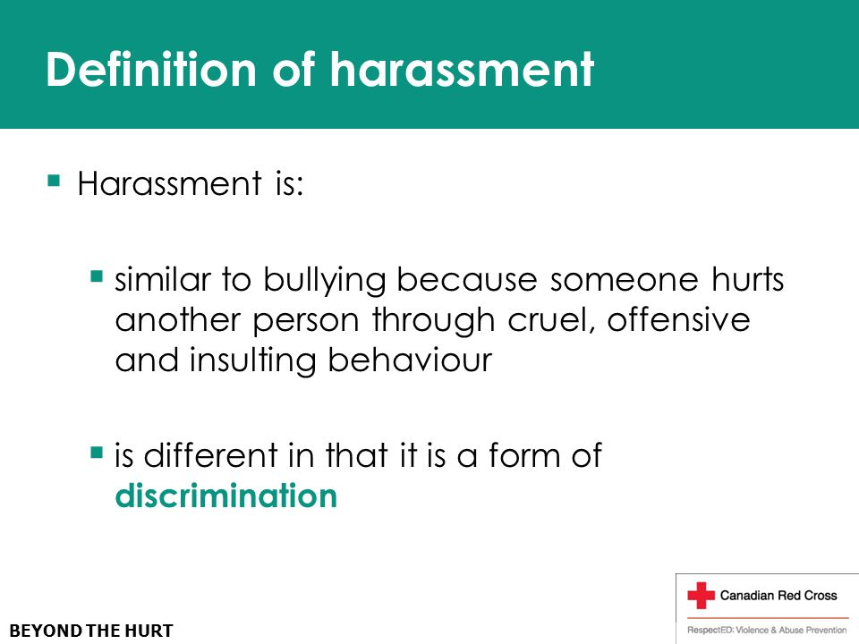  Harassment is:  similar to bullying because someone hurts another person through cruel, offensive and insulting behaviour  is different in that it is a form of discrimination Definition of harassment
