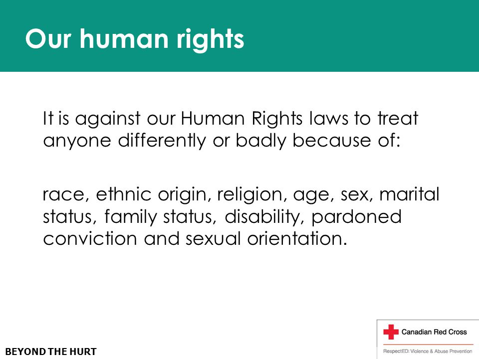 Our human rights It is against our Human Rights laws to treat anyone differently or badly because of: race, ethnic origin, religion, age, sex, marital status, family status, disability, pardoned conviction and sexual orientation.