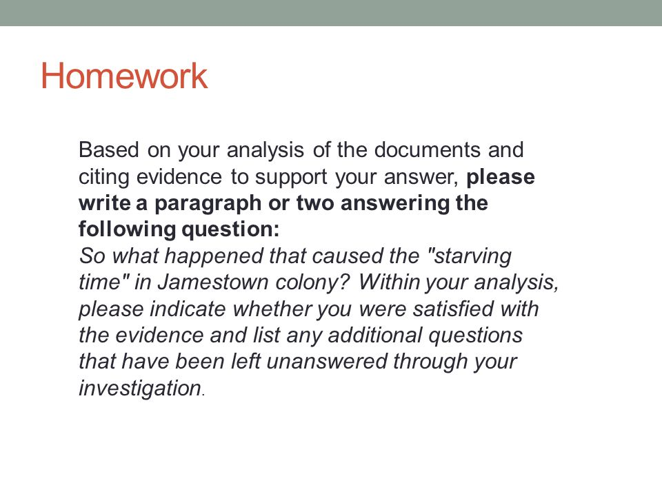 Homework Based on your analysis of the documents and citing evidence to support your answer, please write a paragraph or two answering the following question: So what happened that caused the starving time in Jamestown colony.