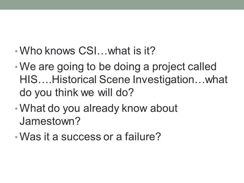 Who knows CSI…what is it? We are going to be doing a project called HIS….Historical Scene Investigation…what do you think we will do? What do you alre