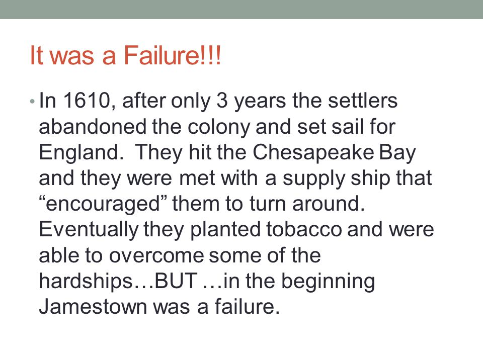 It was a Failure!!! In 1610, after only 3 years the settlers abandoned the colony and set sail for England. They hit the Chesapeake Bay and they were