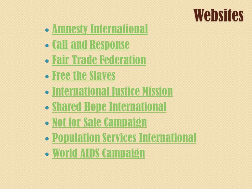 Websites Amnesty International Call and Response Fair Trade Federation Free the Slaves International Justice Mission Shared Hope International Not for Sale Campaign Population Services International World AIDS Campaign