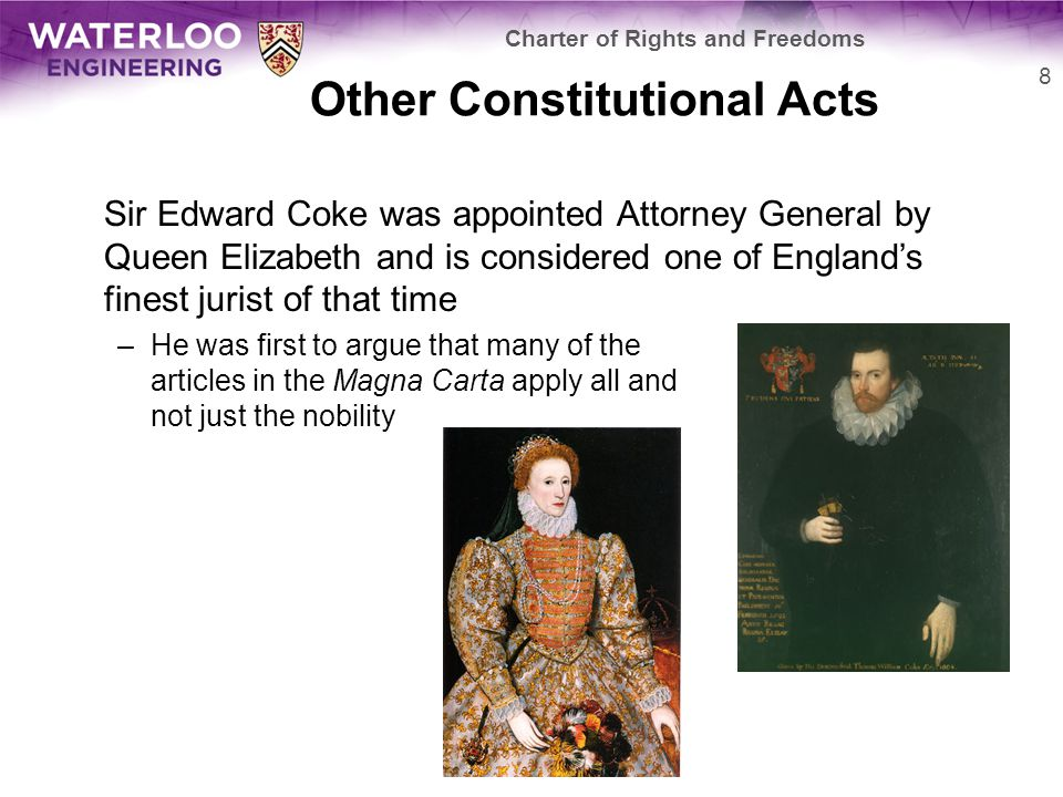Other Constitutional Acts The Petition of Rights, 1628 –Restricts non-Parliamentary taxation, forced billeting of soldiers, imprisonment without cause, and the use of martial law The Habeus Corpus Act, 1679 –This strengthened and codified the writ of habeas corpus The Bill of Rights, 1689 –No interference by the monarch with respect to taxation, laws, the freedom of having arms for defence, and the election of members of parliament –Freedom to petition the monarch without fear of retribution –The freedom of speech and debate in Parliament –No excessive bail and no cruel and unusual punishments –No standing army at a time of peace without Parliamentary approval 9 Charter of Rights and Freedoms
