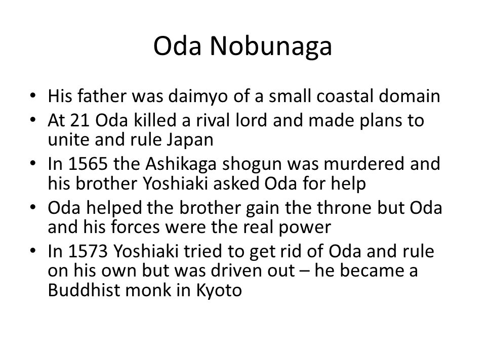 Oda Nobunaga continued Oda did not become shogun himself but he did began to create a centralized government He was cruel but a brilliant military leader He was particularly cruel in crushing Buddhist monasteries, sometimes burning them and the monks inside alive.