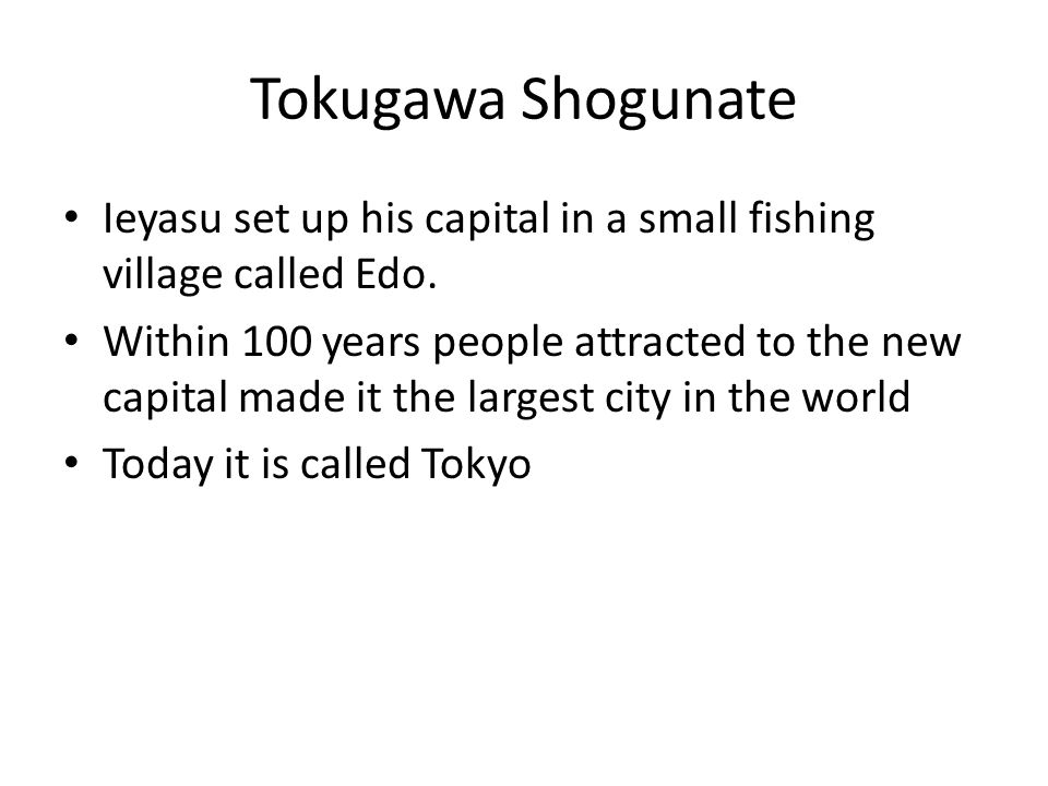 Tokugawa Shogunate Ieyasu set up his capital in a small fishing village called Edo. Within 100 years people attracted to the new capital made it the l