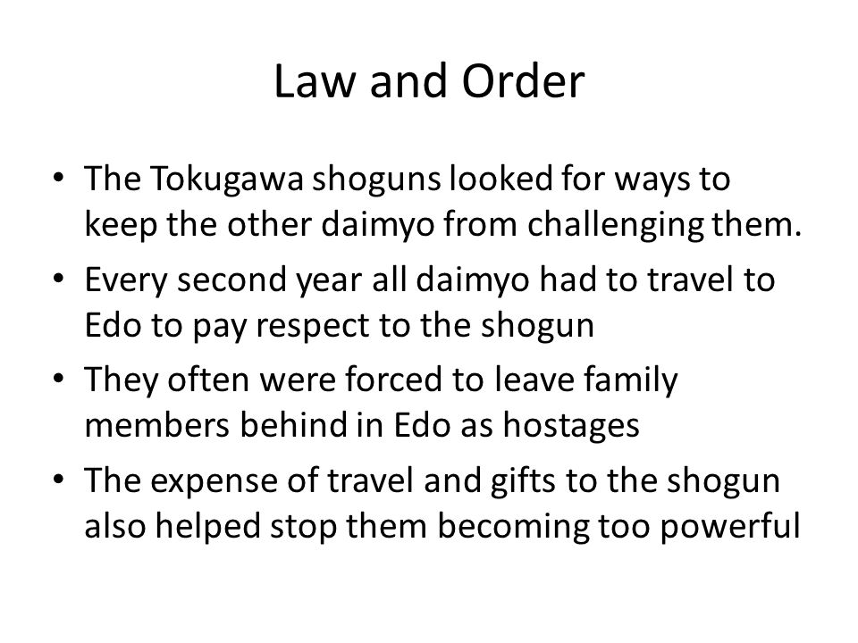 Law and Order The Tokugawa shoguns looked for ways to keep the other daimyo from challenging them. Every second year all daimyo had to travel to Edo t