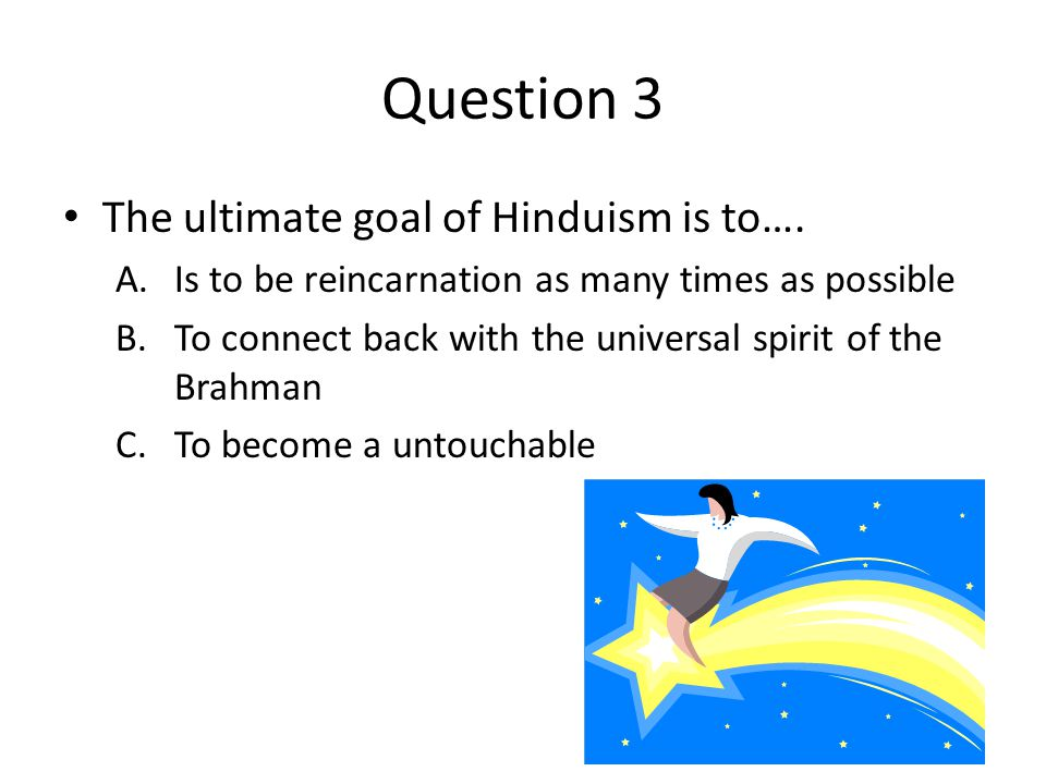 Question 3 The ultimate goal of Hinduism is to….