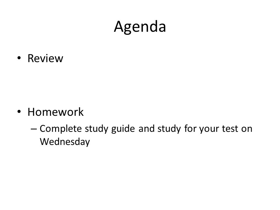 Agenda Review Homework – Complete study guide and study for your test on Wednesday