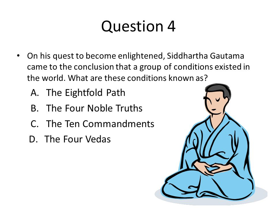 Question 4 On his quest to become enlightened, Siddhartha Gautama came to the conclusion that a group of conditions existed in the world.