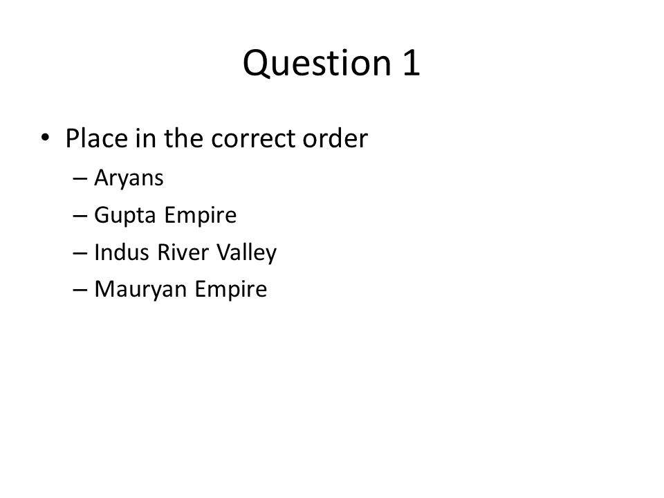 Question 1 Place in the correct order – Aryans – Gupta Empire – Indus River Valley – Mauryan Empire