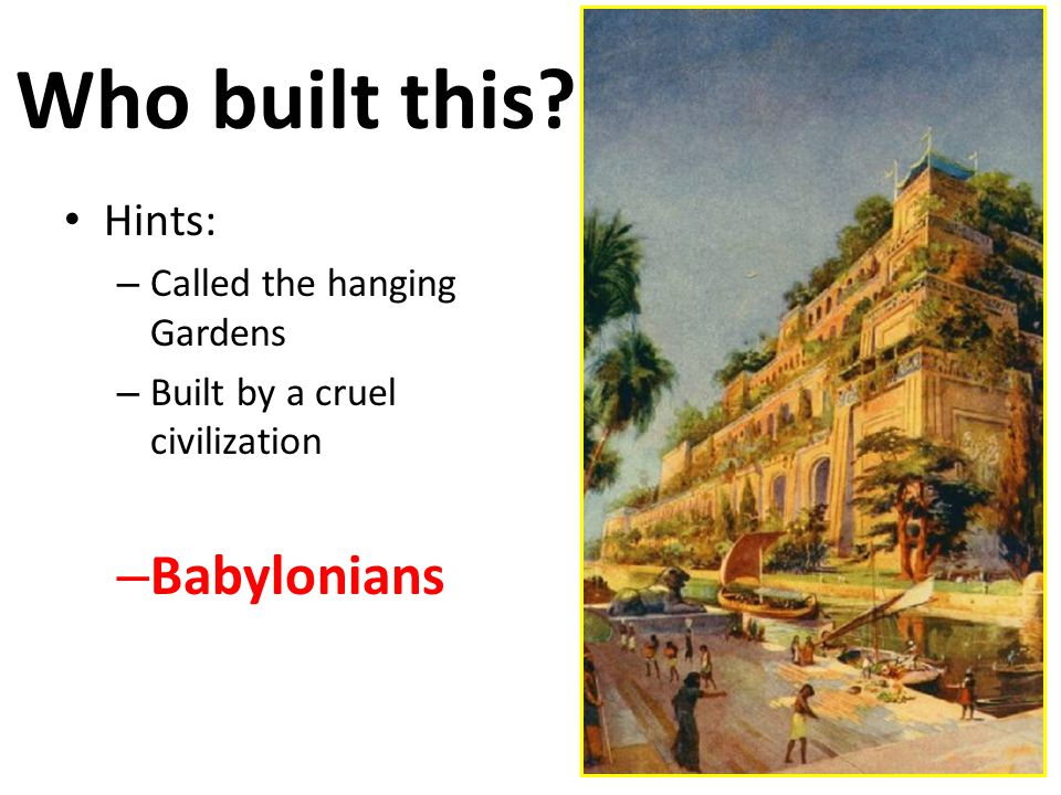Who built this Hints: – Called the hanging Gardens – Built by a cruel civilization – Babylonians