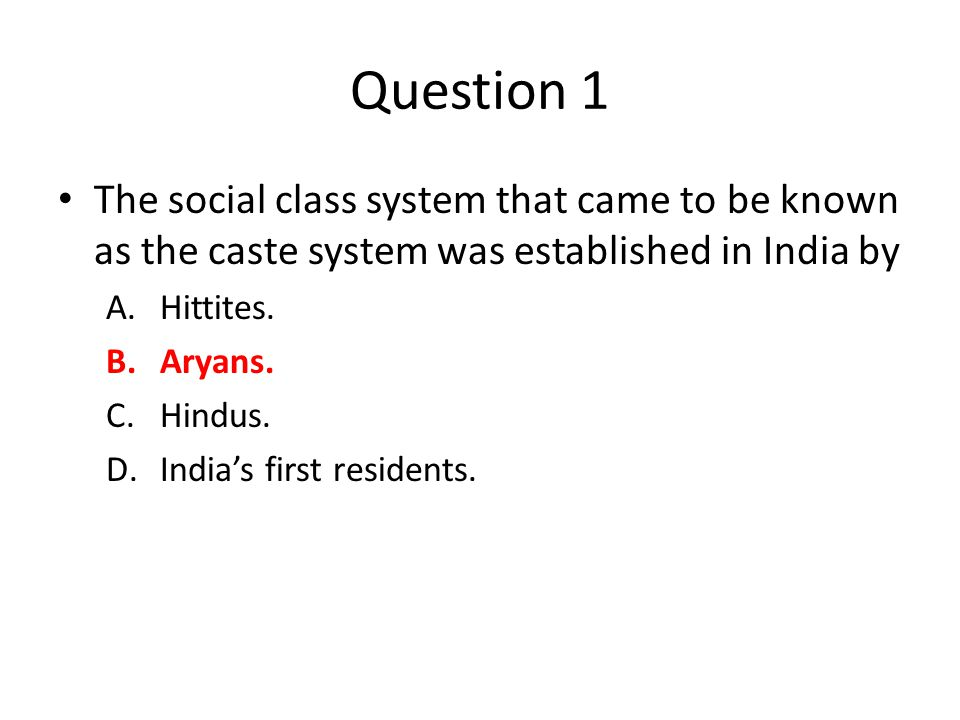 Question 1 The social class system that came to be known as the caste system was established in India by A.Hittites.