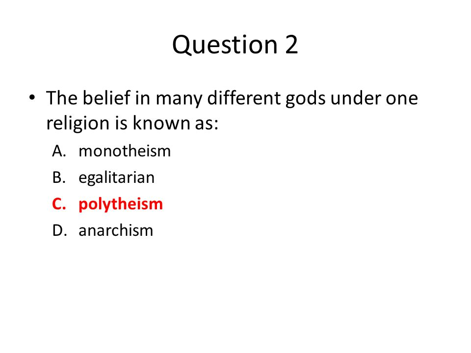 Question 2 The belief in many different gods under one religion is known as: A.monotheism B.egalitarian C.polytheism D.anarchism