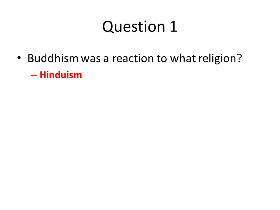 Question 1 Buddhism was a reaction to what religion – Hinduism