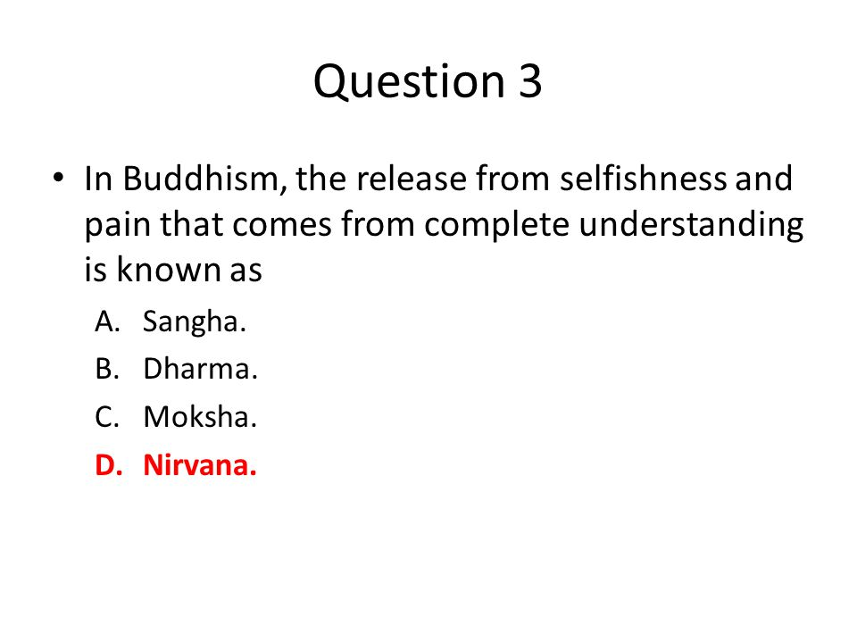 Question 3 In Buddhism, the release from selfishness and pain that comes from complete understanding is known as A.Sangha.