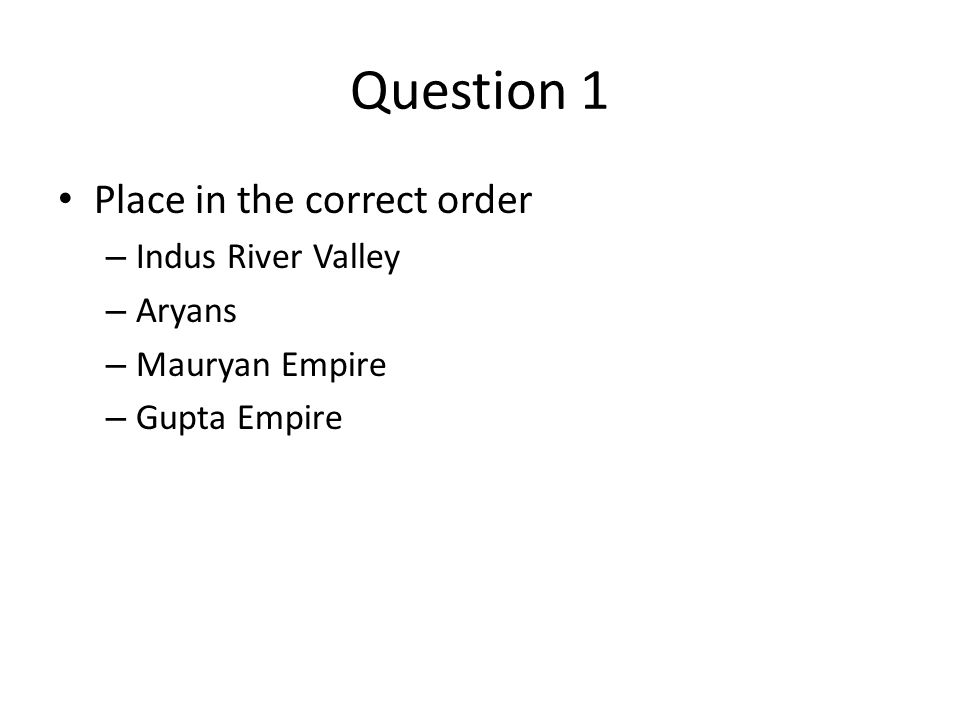 Question 1 Place in the correct order – Indus River Valley – Aryans – Mauryan Empire – Gupta Empire