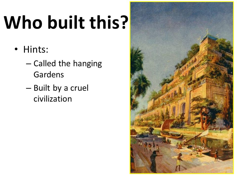 Who built this Hints: – Called the hanging Gardens – Built by a cruel civilization