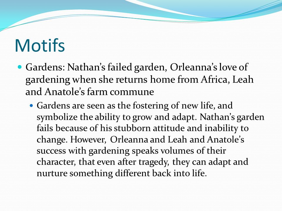Motifs Gardens: Nathan's failed garden, Orleanna's love of gardening when she returns home from Africa, Leah and Anatole's farm commune Gardens are seen as the fostering of new life, and symbolize the ability to grow and adapt.