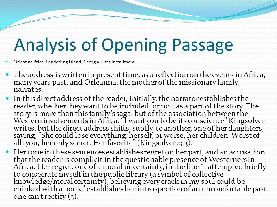 Analysis of Opening Passage Orleanna Price- Sanderling Island, Georgia-First Installment The address is written in present time, as a reflection on the events in Africa, many years past, and Orleanna, the mother of the missionary family, narrates.