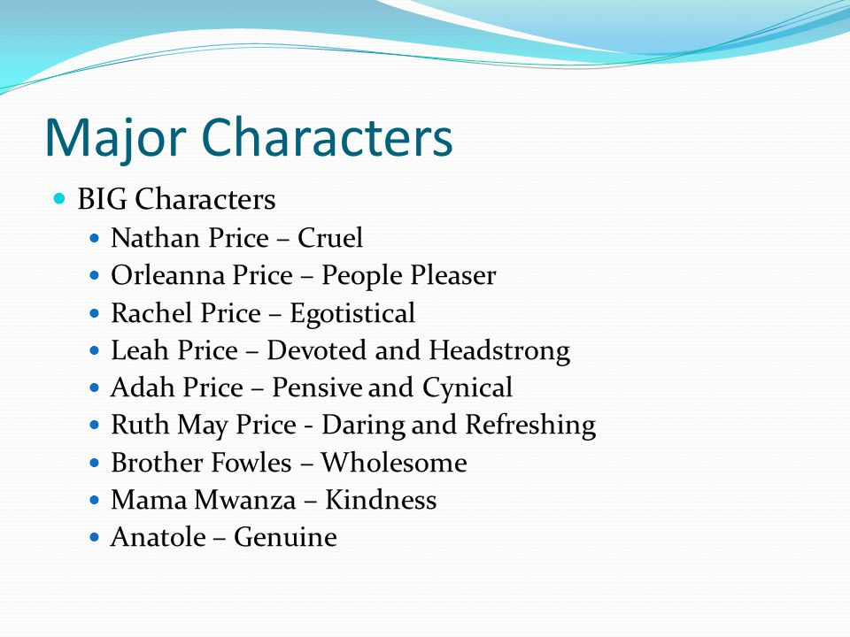 Major Characters BIG Characters Nathan Price – Cruel Orleanna Price – People Pleaser Rachel Price – Egotistical Leah Price – Devoted and Headstrong Adah Price – Pensive and Cynical Ruth May Price - Daring and Refreshing Brother Fowles – Wholesome Mama Mwanza – Kindness Anatole – Genuine
