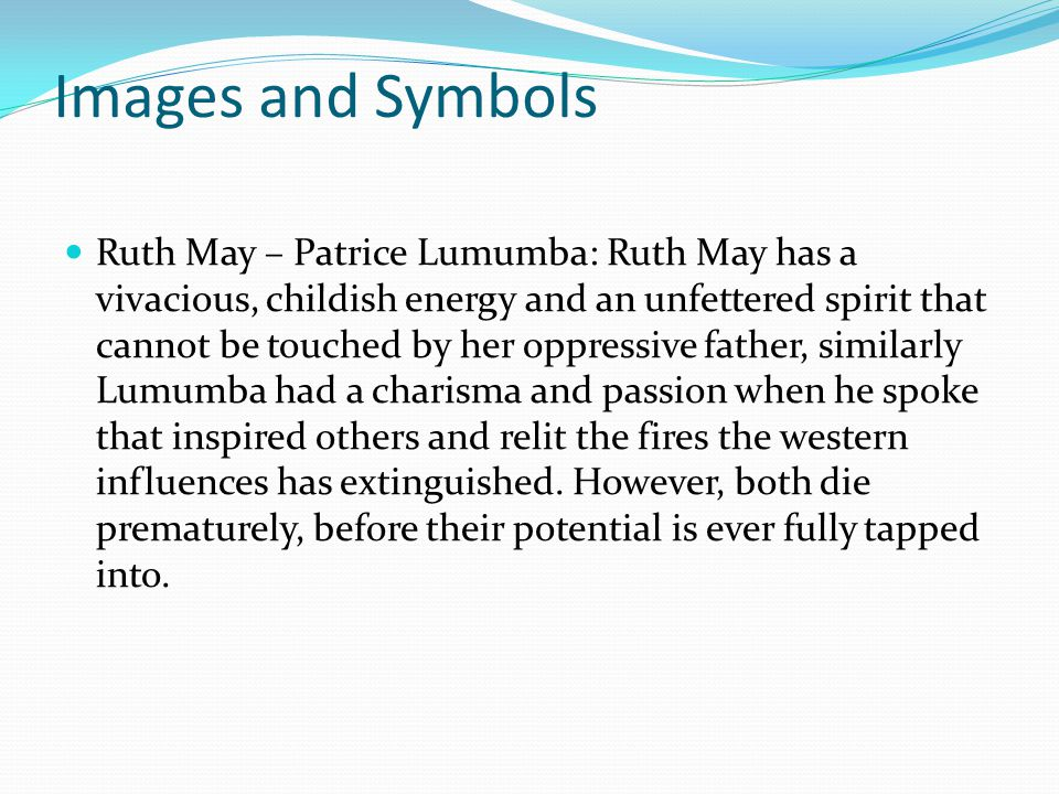 Images and Symbols Ruth May – Patrice Lumumba: Ruth May has a vivacious, childish energy and an unfettered spirit that cannot be touched by her oppressive father, similarly Lumumba had a charisma and passion when he spoke that inspired others and relit the fires the western influences has extinguished.