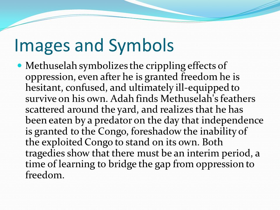 Images and Symbols Methuselah symbolizes the crippling effects of oppression, even after he is granted freedom he is hesitant, confused, and ultimately ill-equipped to survive on his own.