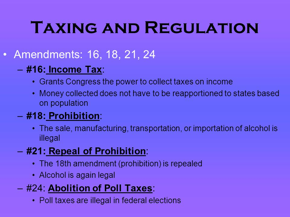 Taxing and Regulation Amendments: 16, 18, 21, 24 –#16: Income Tax: Grants Congress the power to collect taxes on income Money collected does not have
