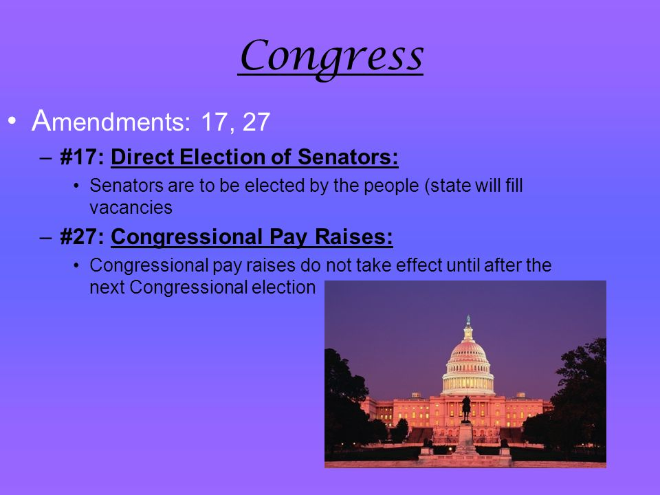 Congress A mendments: 17, 27 –#17: Direct Election of Senators: Senators are to be elected by the people (state will fill vacancies –#27: Congressiona