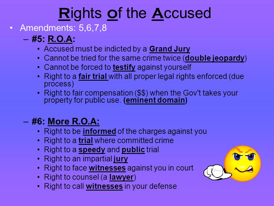 R ights o f the A ccused Amendments: 5,6,7,8 –#5: R.O.A: Accused must be indicted by a Grand Jury Cannot be tried for the same crime twice (double jeo